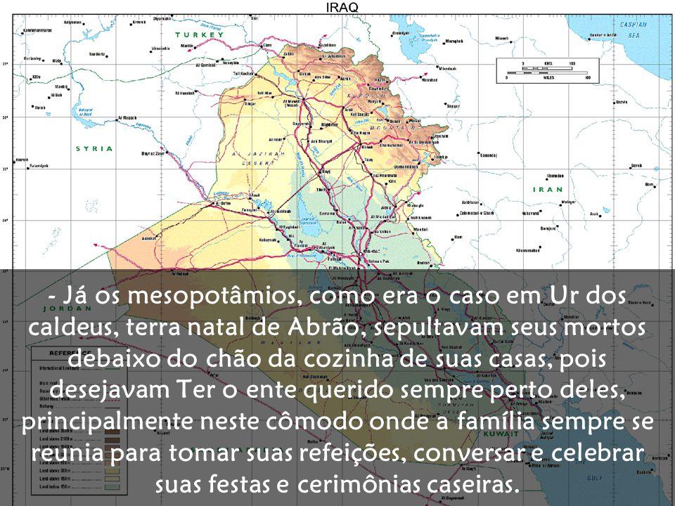 - Já os mesopotâmios, como era o caso em Ur dos caldeus, terra natal de Abrão, sepultavam seus mortos debaixo do chão da cozinha de suas casas, pois d