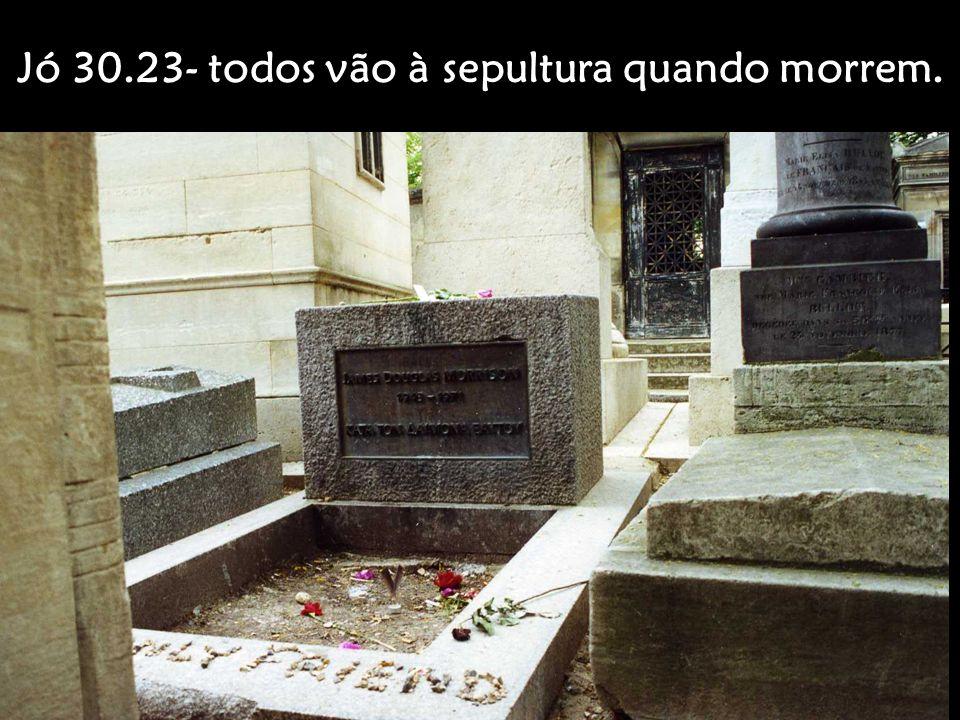 Jó 30.23- todos vão à sepultura quando morrem.