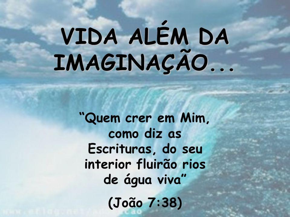 """VIDA ALÉM DA IMAGINAÇÃO... """"Quem crer em Mim, como diz as Escrituras, do seu interior fluirão rios de água viva"""" (João 7:38)"""