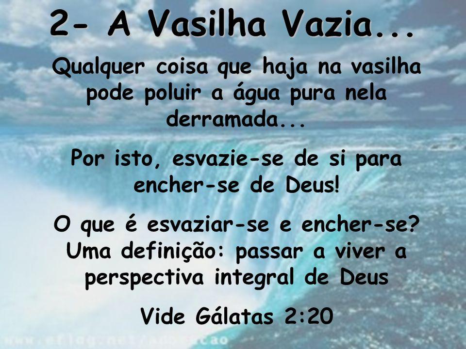 2- A Vasilha Vazia... Qualquer coisa que haja na vasilha pode poluir a água pura nela derramada... Por isto, esvazie-se de si para encher-se de Deus!