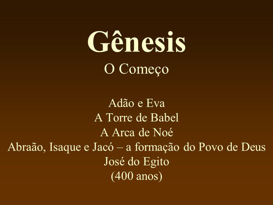 Gênesis O Começo Adão e Eva A Torre de Babel A Arca de Noé Abraão, Isaque e Jacó – a formação do Povo de Deus José do Egito (400 anos)