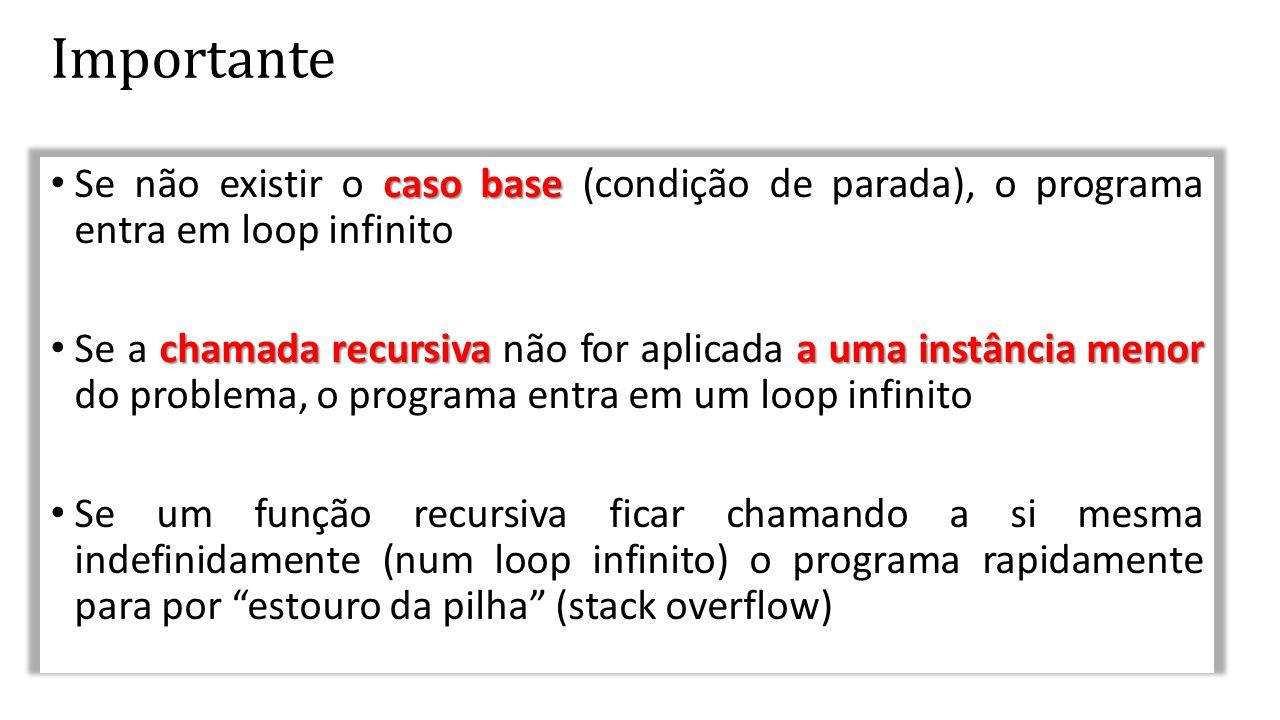 Importante caso base • Se não existir o caso base (condição de parada), o programa entra em loop infinito chamada recursivaa uma instância menor • Se
