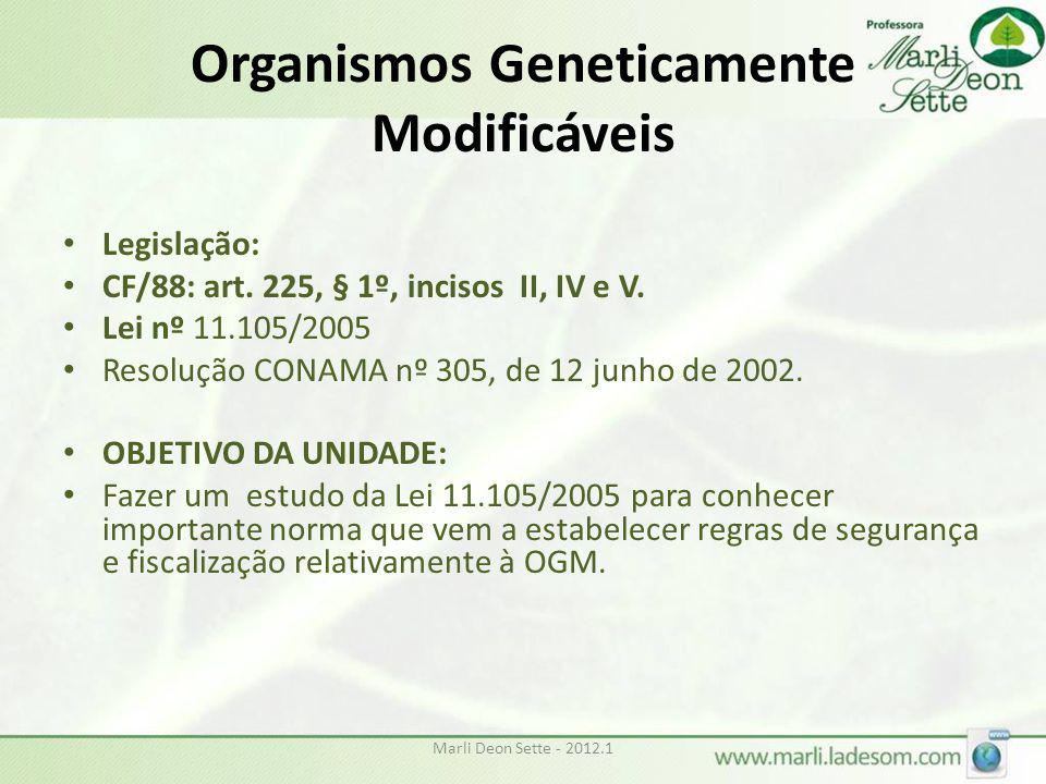 Marli Deon Sette - 2012.1 Organismos Geneticamente Modificáveis • Legislação: • CF/88: art. 225, § 1º, incisos II, IV e V. • Lei nº 11.105/2005 • Reso