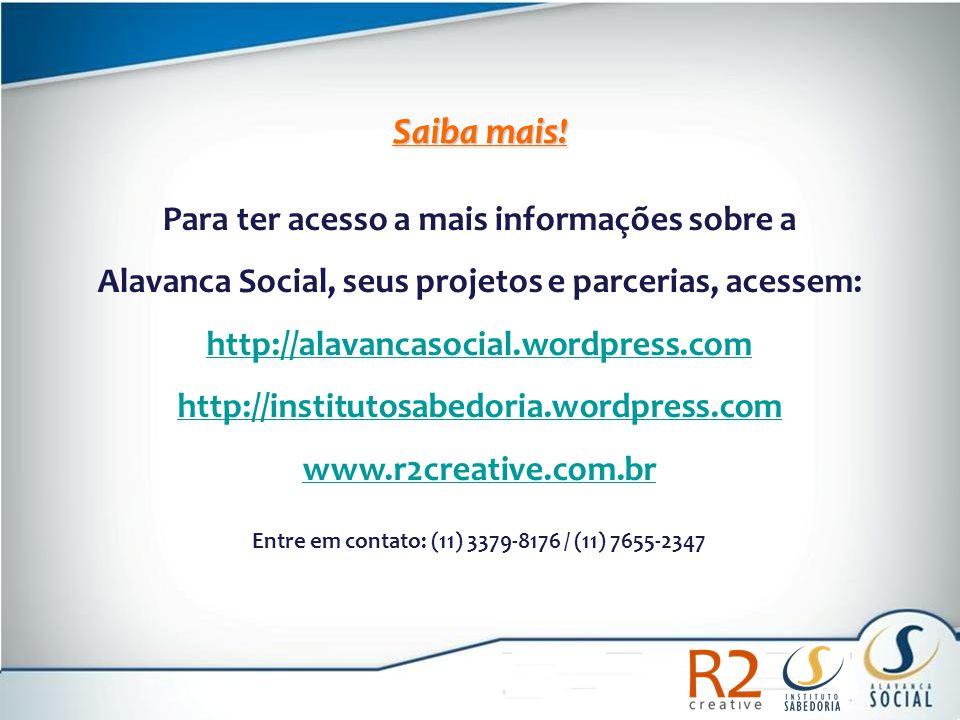 Saiba mais! Para ter acesso a mais informações sobre a Alavanca Social, seus projetos e parcerias, acessem: http://alavancasocial.wordpress.com http:/