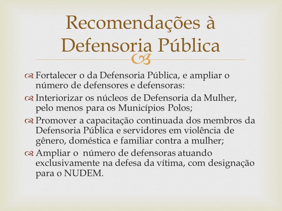   Fortalecer o da Defensoria Pública, e ampliar o número de defensores e defensoras:  Interiorizar os núcleos de Defensoria da Mulher, pelo menos p