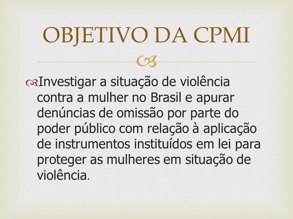   Investigar a situação de violência contra a mulher no Brasil e apurar denúncias de omissão por parte do poder público com relação à aplicação de instrumentos instituídos em lei para proteger as mulheres em situação de violência.