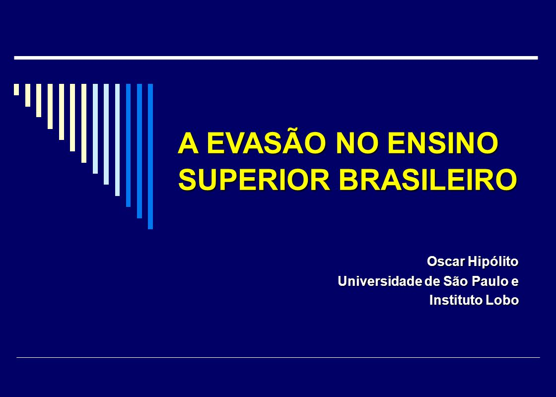 Oscar Hipólito Oscar Hipólito Universidade de São Paulo e Instituto Lobo Instituto Lobo A EVASÃO NO ENSINO SUPERIOR BRASILEIRO A EVASÃO NO ENSINO SUPE