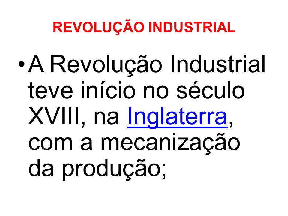 REVOLUÇÃO INDUSTRIAL •A Revolução Industrial teve início no século XVIII, na Inglaterra, com a mecanização da produção;Inglaterra
