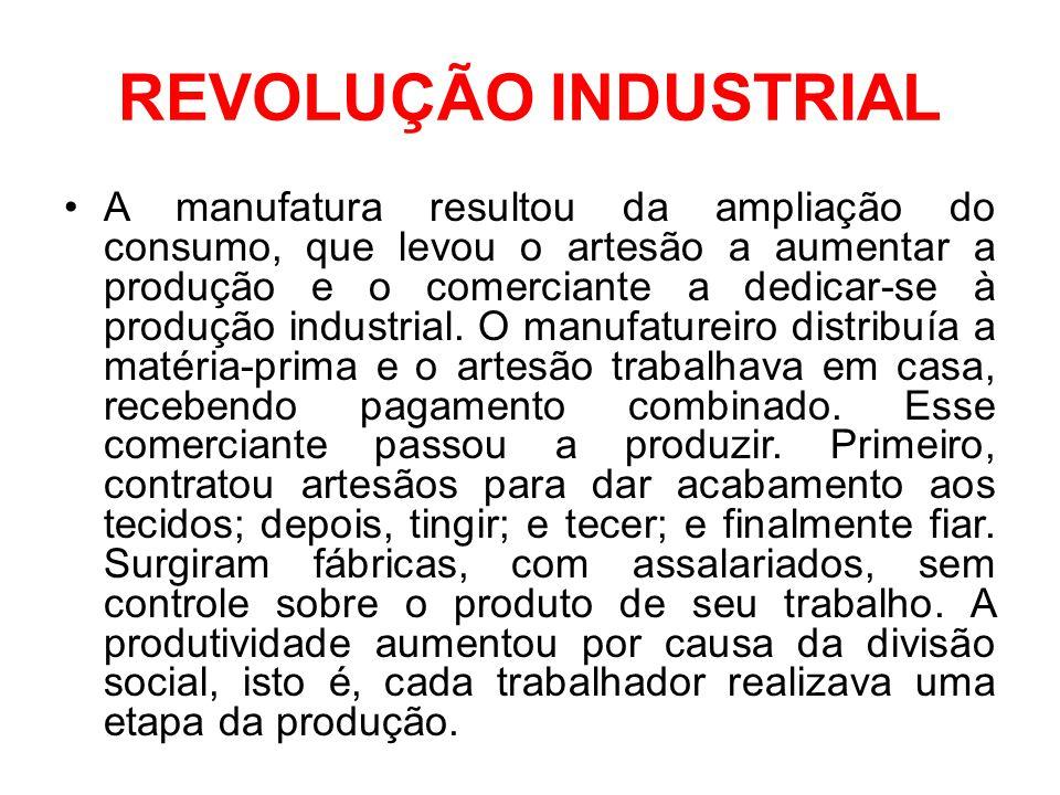 REVOLUÇÃO INDUSTRIAL •A manufatura resultou da ampliação do consumo, que levou o artesão a aumentar a produção e o comerciante a dedicar-se à produção