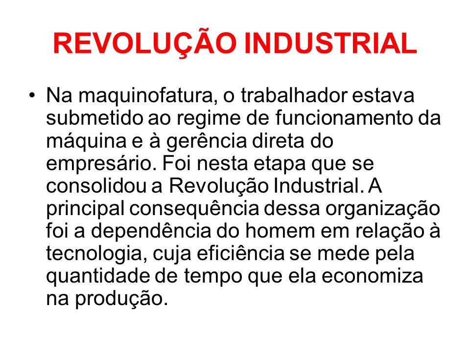 REVOLUÇÃO INDUSTRIAL •Na maquinofatura, o trabalhador estava submetido ao regime de funcionamento da máquina e à gerência direta do empresário. Foi n