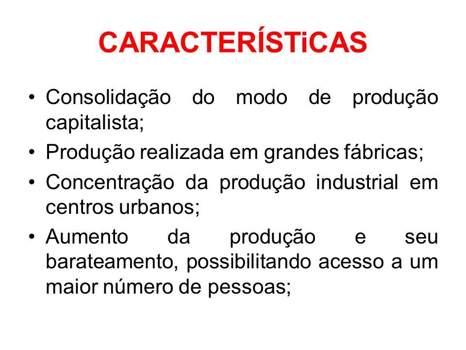 CARACTERÍSTiCAS •Consolidação do modo de produção capitalista; •Produção realizada em grandes fábricas; •Concentração da produção industrial em centro