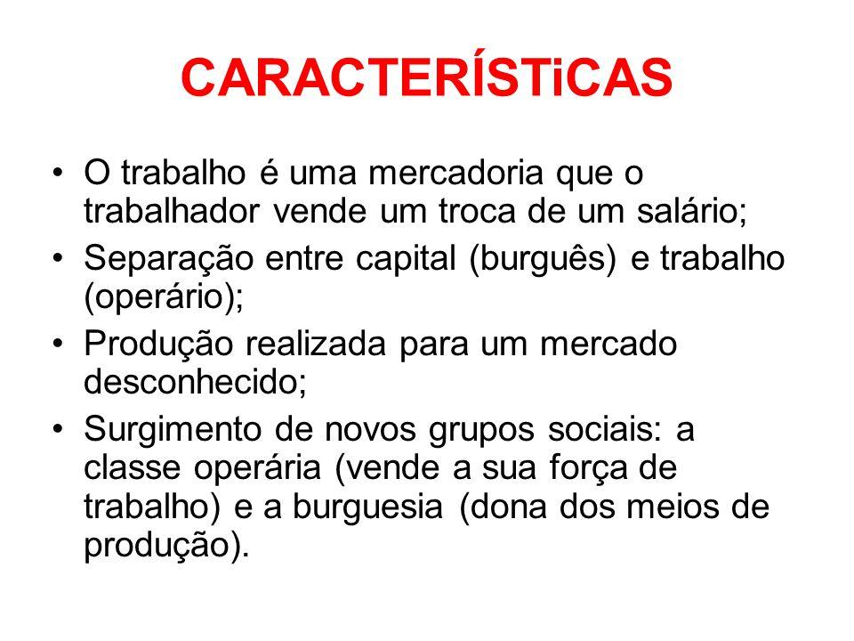 CARACTERÍSTiCAS •O trabalho é uma mercadoria que o trabalhador vende um troca de um salário; •Separação entre capital (burguês) e trabalho (operário);