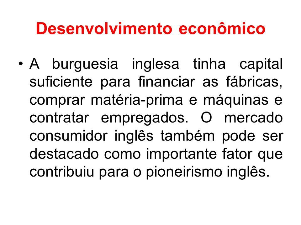 Desenvolvimento econômico •A burguesia inglesa tinha capital suficiente para financiar as fábricas, comprar matéria-prima e máquinas e contratar empre
