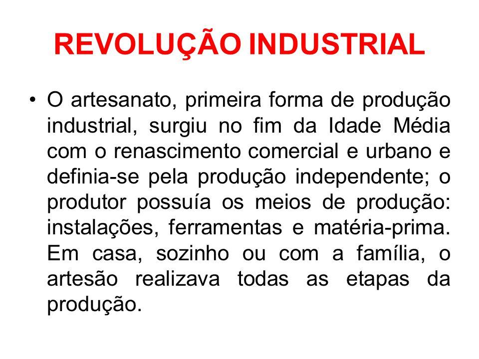 REVOLUÇÃO INDUSTRIAL •O artesanato, primeira forma de produção industrial, surgiu no fim da Idade Média com o renascimento comercial e urbano e defini