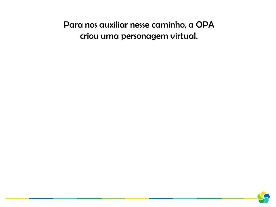Para nos auxiliar nesse caminho, a OPA criou uma personagem virtual.