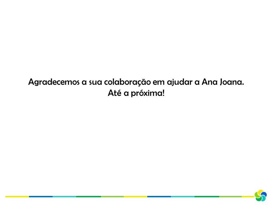 Agradecemos a sua colaboração em ajudar a Ana Joana. Até a próxima!