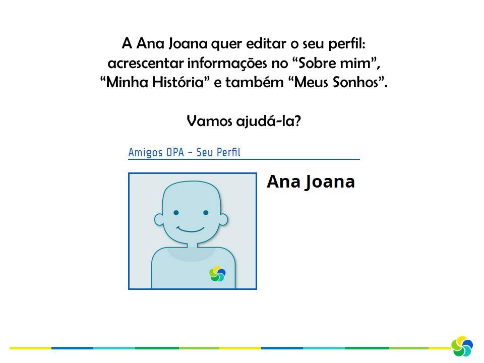A Ana Joana quer editar o seu perfil: acrescentar informações no Sobre mim , Minha História e também Meus Sonhos .