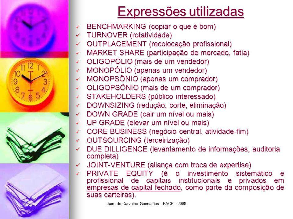 Jairo de Carvalho Guimarães - FACE - 2008 Expressões utilizadas  BENCHMARKING (copiar o que é bom)  TURNOVER (rotatividade)  OUTPLACEMENT (recolocação profissional)  MARKET SHARE (participação de mercado, fatia)  OLIGOPÓLIO (mais de um vendedor)  MONOPÓLIO (apenas um vendedor)  MONOPSÔNIO (apenas um comprador)  OLIGOPSÔNIO (mais de um comprador)  STAKEHOLDERS (público interessado)  DOWNSIZING (redução, corte, eliminação)  DOWN GRADE (cair um nível ou mais)  UP GRADE (elevar um nível ou mais)  CORE BUSINESS (negócio central, atividade-fim)  OUTSOURCING (terceirização)  DUE DILLIGENCE (levantamento de informações, auditoria completa)  JOINT-VENTURE (aliança com troca de expertise)  PRIVATE EQUITY (é o investimento sistemático e profissional de capitais institucionais e privados em empresas de capital fechado, como parte da composição de suas carteiras).