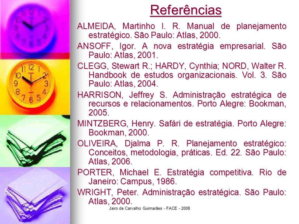 Jairo de Carvalho Guimarães - FACE - 2008 Referências ALMEIDA, Martinho I. R. Manual de planejamento estratégico. São Paulo: Atlas, 2000. ANSOFF, Igor