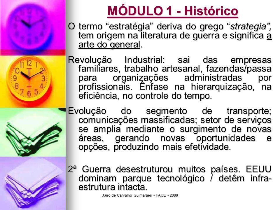 Jairo de Carvalho Guimarães - FACE - 2008 MÓDULO 1 - Histórico O termo estratégia deriva do grego strategia , tem origem na literatura de guerra e significa a arte do general.