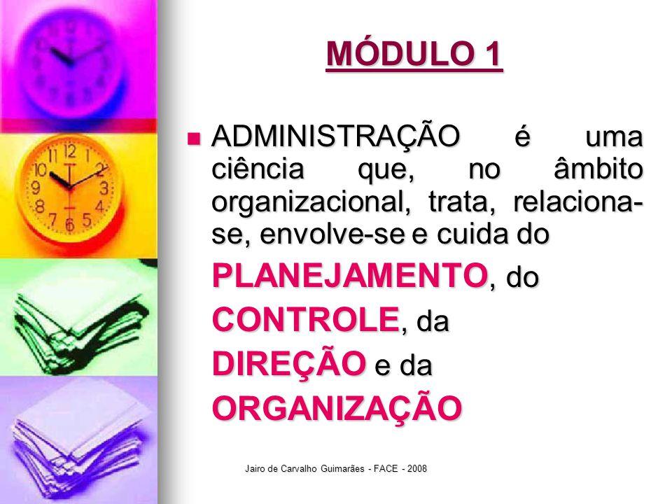 Jairo de Carvalho Guimarães - FACE - 2008 MÓDULO 1  ADMINISTRAÇÃO é uma ciência que, no âmbito organizacional, trata, relaciona- se, envolve-se e cui
