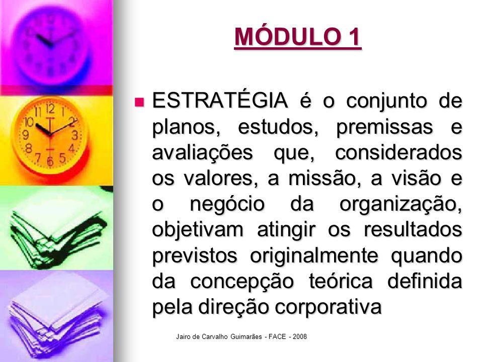 Jairo de Carvalho Guimarães - FACE - 2008 MÓDULO 1  ESTRATÉGIA é o conjunto de planos, estudos, premissas e avaliações que, considerados os valores,