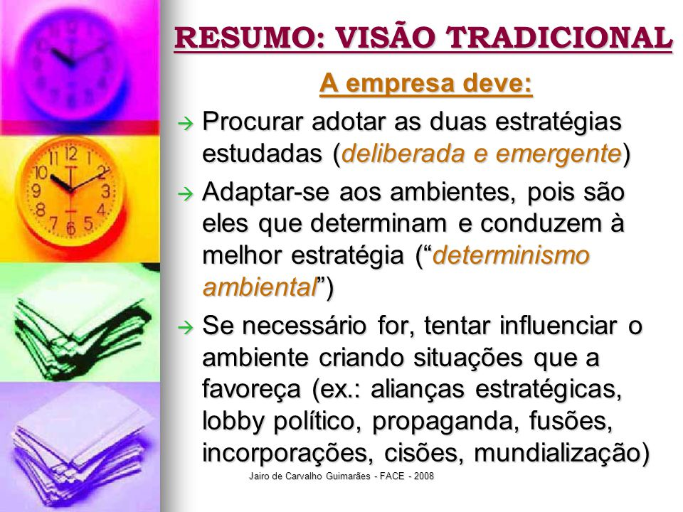 Jairo de Carvalho Guimarães - FACE - 2008 RESUMO: VISÃO TRADICIONAL A empresa deve:  Procurar adotar as duas estratégias estudadas (deliberada e emer