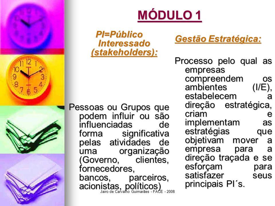 Jairo de Carvalho Guimarães - FACE - 2008 MÓDULO 1 PI=Público Interessado (stakeholders): Pessoas ou Grupos que podem influir ou são influenciadas de forma significativa pelas atividades de uma organização (Governo, clientes, fornecedores, bancos, parceiros, acionistas, políticos) Gestão Estratégica: Processo pelo qual as empresas compreendem os ambientes (I/E), estabelecem a direção estratégica, criam e implementam as estratégias que objetivam mover a empresa para a direção traçada e se esforçam para satisfazer seus principais PI´s.