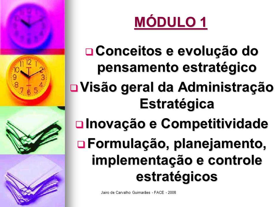 Jairo de Carvalho Guimarães - FACE - 2008 MÓDULO 1  ESTRATÉGIA é o conjunto de planos, estudos, premissas e avaliações que, considerados os valores, a missão, a visão e o negócio da organização, objetivam atingir os resultados previstos originalmente quando da concepção teórica definida pela direção corporativa