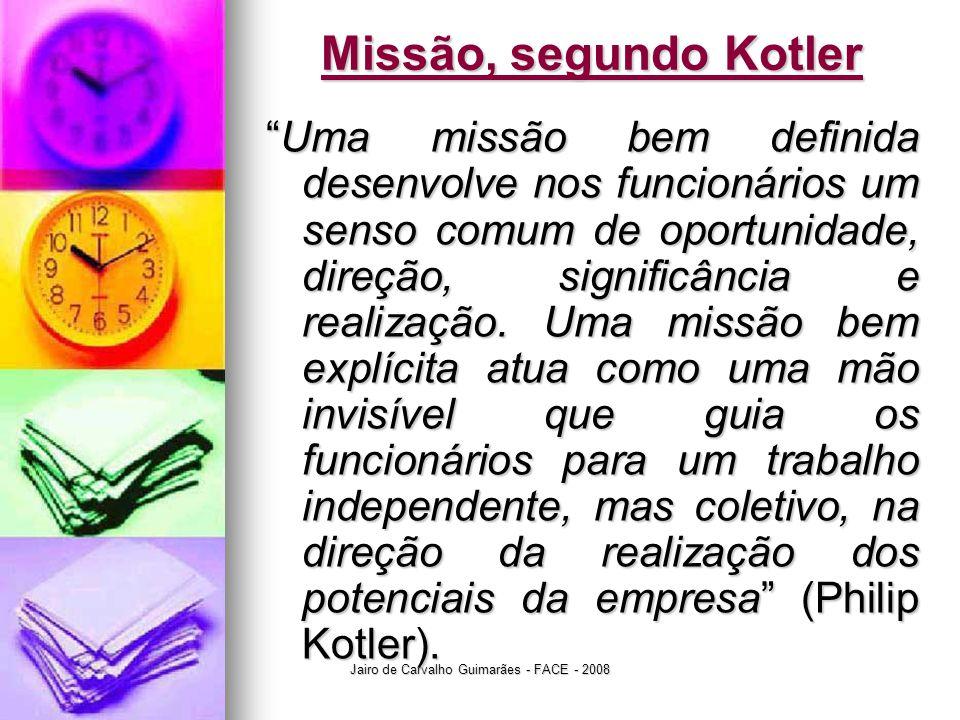 """Jairo de Carvalho Guimarães - FACE - 2008 Missão, segundo Kotler """"Uma missão bem definida desenvolve nos funcionários um senso comum de oportunidade,"""