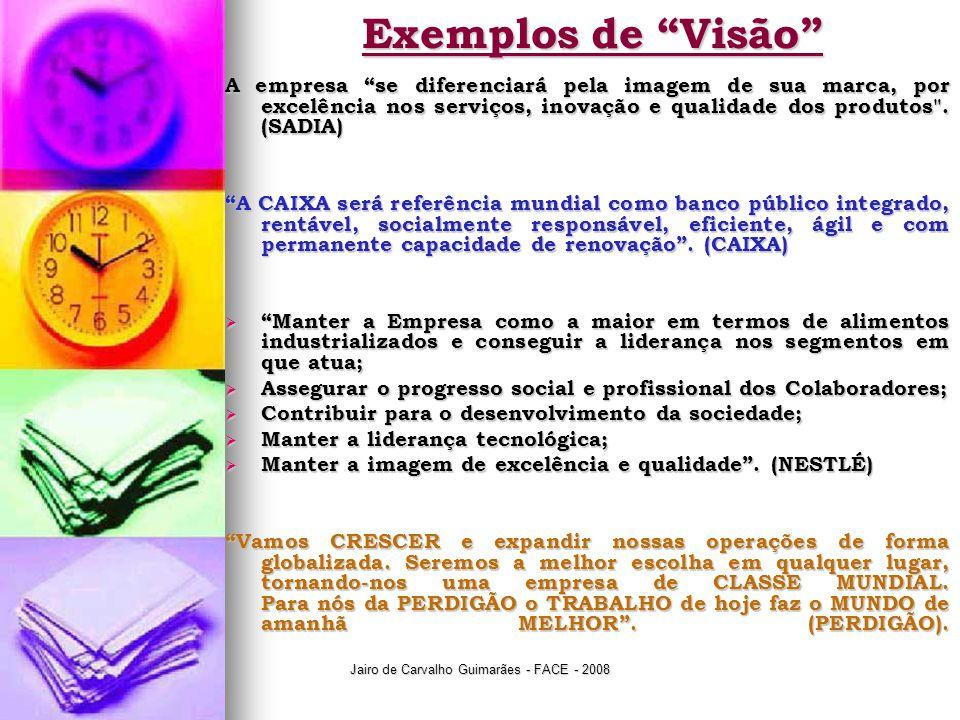 Jairo de Carvalho Guimarães - FACE - 2008 Exemplos de Visão A empresa se diferenciará pela imagem de sua marca, por excelência nos serviços, inovação e qualidade dos produtos .