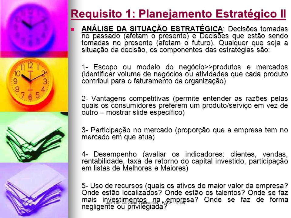 Jairo de Carvalho Guimarães - FACE - 2008 Requisito 1: Planejamento Estratégico II  ANÁLISE DA SITUAÇÃO ESTRATÉGICA: Decisões tomadas no passado (afetam o presente) e Decisões que estão sendo tomadas no presente (afetam o futuro).