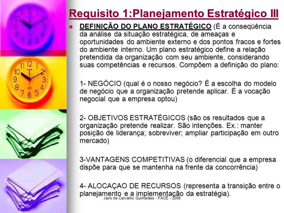 Jairo de Carvalho Guimarães - FACE - 2008 Requisito 1:Planejamento Estratégico III  DEFINIÇÃO DO PLANO ESTRATÉGICO (É a conseqüência da análise da si