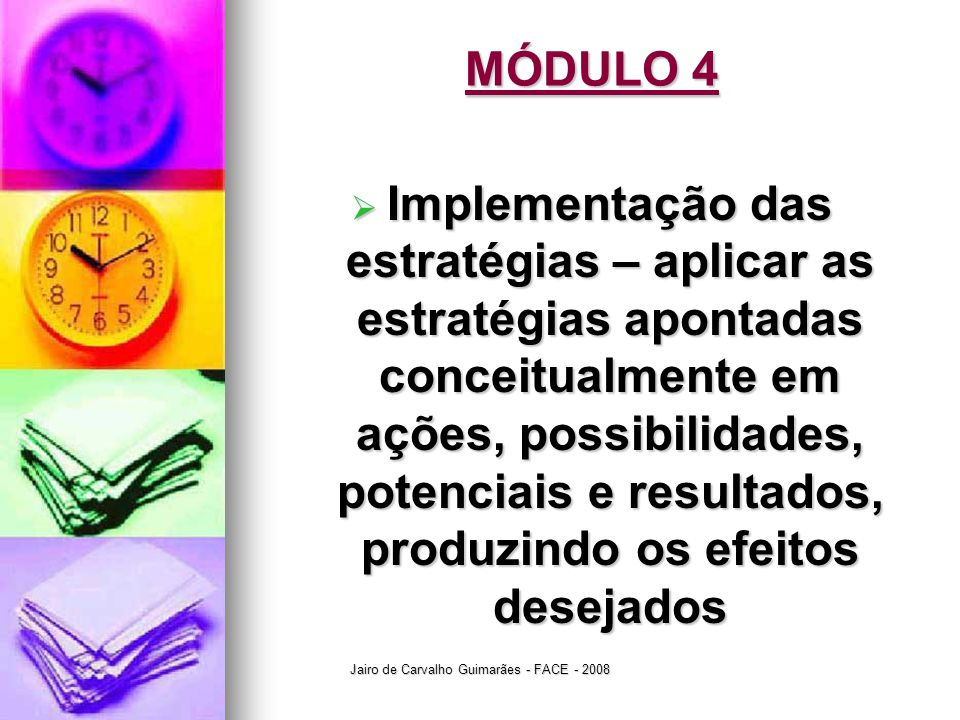 Jairo de Carvalho Guimarães - FACE - 2008 MÓDULO 4  Implementação das estratégias – aplicar as estratégias apontadas conceitualmente em ações, possib