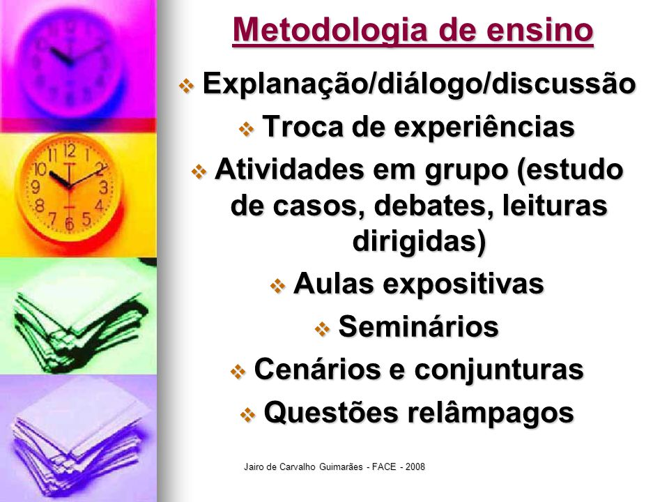 Jairo de Carvalho Guimarães - FACE - 2008 Aprendizagem x Avaliação Peso 70% o Verificação parcial (VP) Peso 30% o Trabalhos individuais o Trabalhos em equipe o Participação em sala o Assiduidade o Contribuição acadêmica