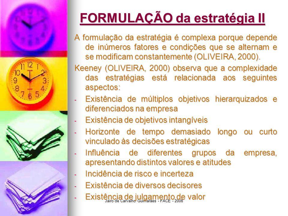 Jairo de Carvalho Guimarães - FACE - 2008 FORMULAÇÃO da estratégia II A formulação da estratégia é complexa porque depende de inúmeros fatores e condições que se alternam e se modificam constantemente (OLIVEIRA, 2000).