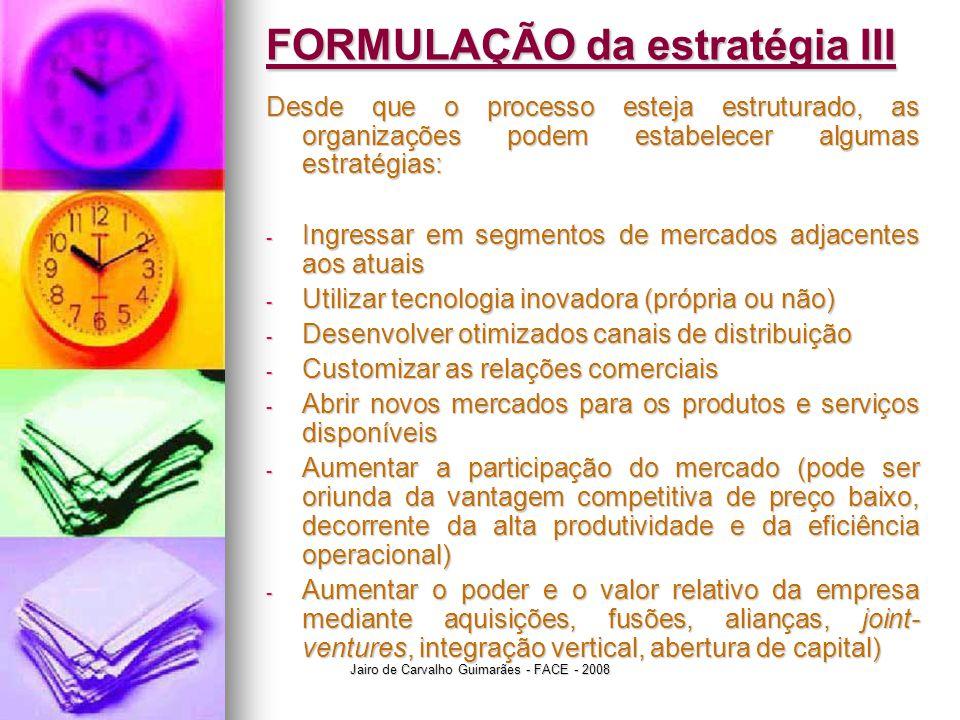 Jairo de Carvalho Guimarães - FACE - 2008 FORMULAÇÃO da estratégia III Desde que o processo esteja estruturado, as organizações podem estabelecer algu