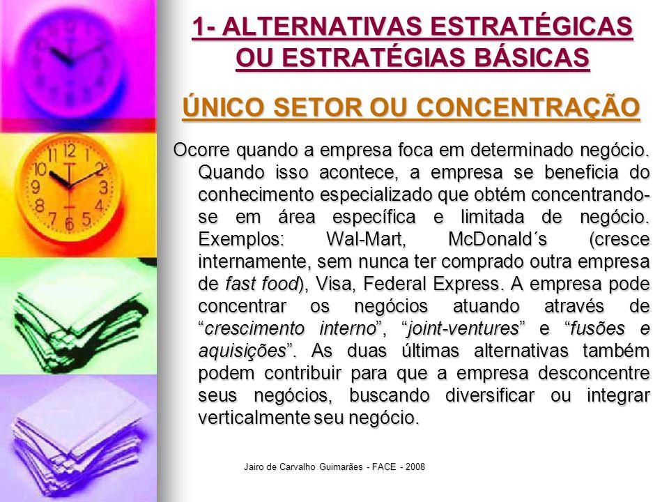 Jairo de Carvalho Guimarães - FACE - 2008 1- ALTERNATIVAS ESTRATÉGICAS OU ESTRATÉGIAS BÁSICAS ÚNICO SETOR OU CONCENTRAÇÃO Ocorre quando a empresa foca