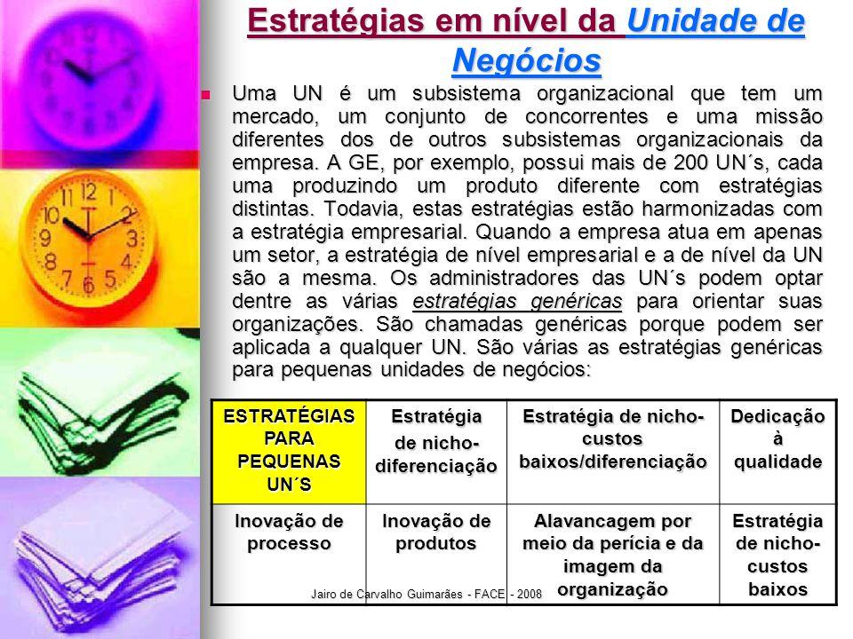 Jairo de Carvalho Guimarães - FACE - 2008 Estratégias em nível da Unidade de Negócios  Uma UN é um subsistema organizacional que tem um mercado, um conjunto de concorrentes e uma missão diferentes dos de outros subsistemas organizacionais da empresa.