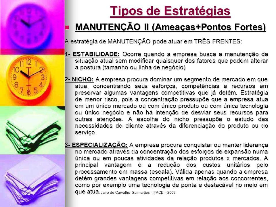 Jairo de Carvalho Guimarães - FACE - 2008 Tipos de Estratégias  MANUTENÇÃO II (Ameaças+Pontos Fortes) A estratégia de MANUTENÇÃO pode atuar em TRÊS FRENTES: 1- ESTABILIDADE: Ocorre quando a empresa busca a manutenção da situação atual sem modificar quaisquer dos fatores que podem alterar a postura (tamanho ou linha de negócio) 2- NICHO: A empresa procura dominar um segmento de mercado em que atua, concentrando seus esforços, competências e recursos em preservar algumas vantagens competitivas que já detêm.