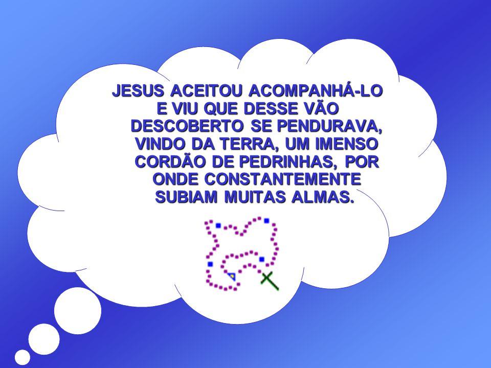 JESUS ACEITOU ACOMPANHÁ-LO E VIU QUE DESSE VÃO DESCOBERTO SE PENDURAVA, VINDO DA TERRA, UM IMENSO CORDÃO DE PEDRINHAS, POR ONDE CONSTANTEMENTE SUBIAM MUITAS ALMAS.