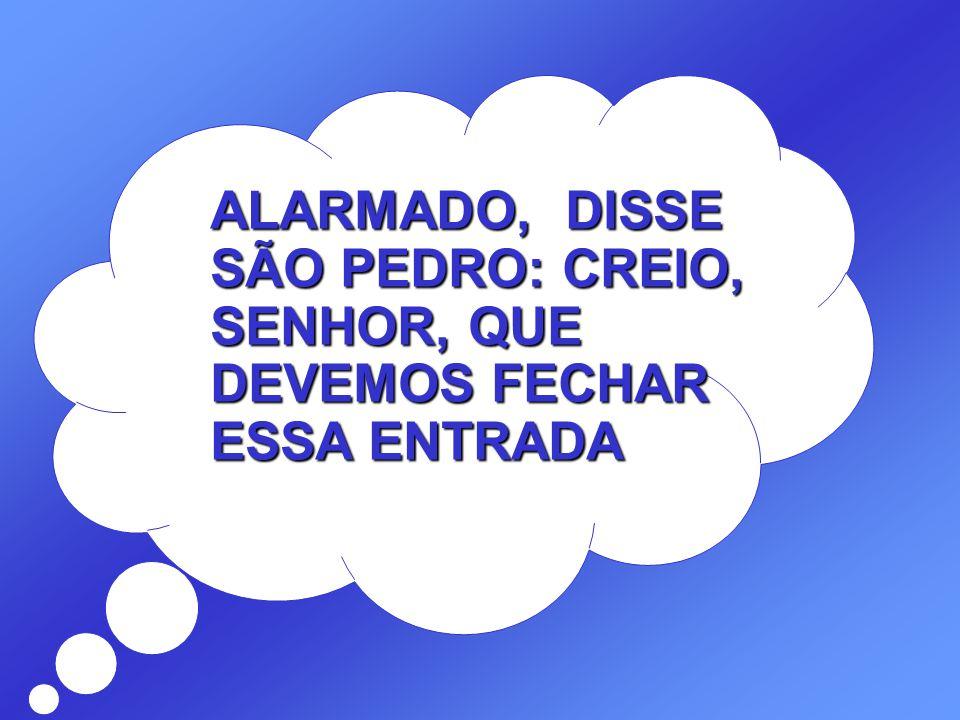 ALARMADO, DISSE SÃO PEDRO: CREIO, SENHOR, QUE DEVEMOS FECHAR ESSA ENTRADA
