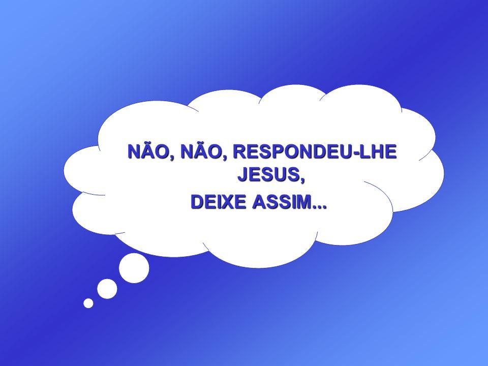 NÃO, NÃO, RESPONDEU-LHE JESUS, DEIXE ASSIM...