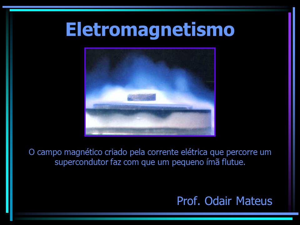 Eletromagnetismo Prof. Odair Mateus O campo magnético criado pela corrente elétrica que percorre um supercondutor faz com que um pequeno ímã flutue.