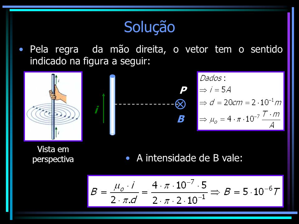 Solução •Pela regra da mão direita, o vetor tem o sentido indicado na figura a seguir: Vista em perspectiva i P B •A intensidade de B vale:
