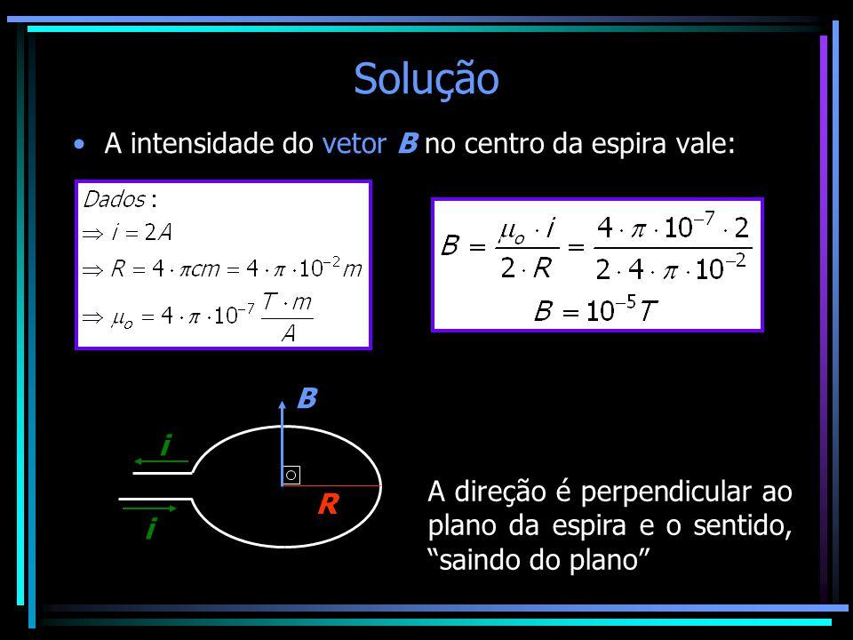 """Solução •A intensidade do vetor B no centro da espira vale: i i R B A direção é perpendicular ao plano da espira e o sentido, """"saindo do plano"""""""
