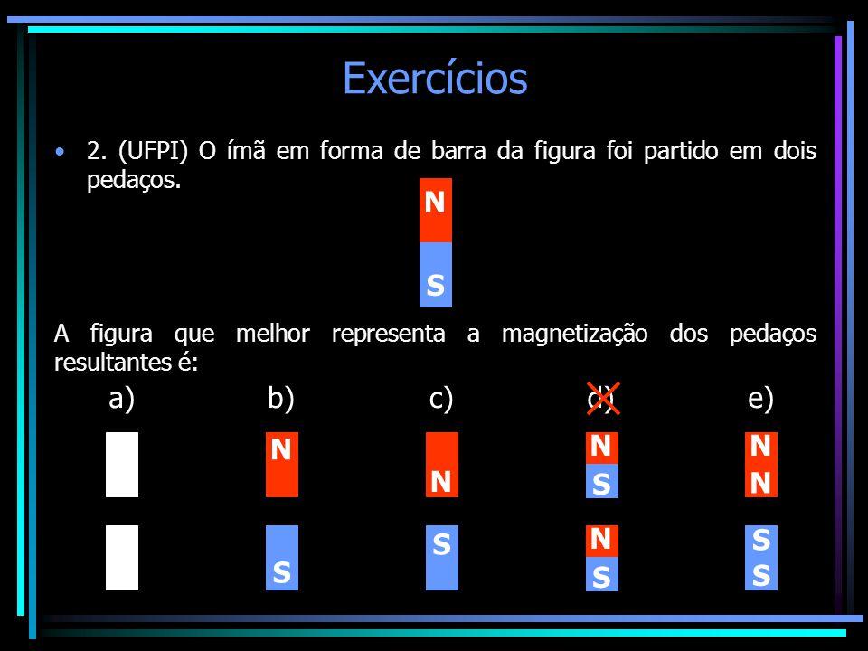 Exercícios •2. (UFPI) O ímã em forma de barra da figura foi partido em dois pedaços. N S A figura que melhor representa a magnetização dos pedaços res