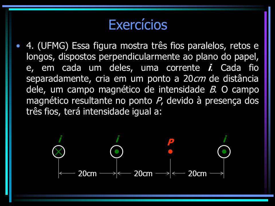Exercícios •4. (UFMG) Essa figura mostra três fios paralelos, retos e longos, dispostos perpendicularmente ao plano do papel, e, em cada um deles, uma