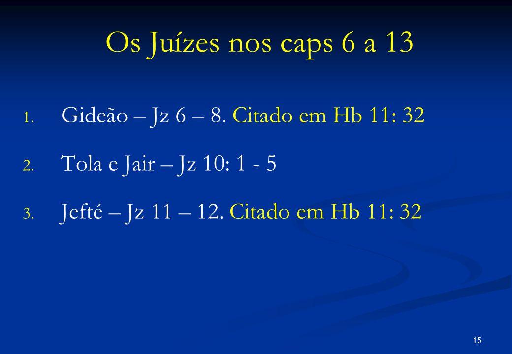 Os Juízes nos caps 6 a 13 1. 1. Gideão – Jz 6 – 8. Citado em Hb 11: 32 2. 2. Tola e Jair – Jz 10: 1 - 5 3. 3. Jefté – Jz 11 – 12. Citado em Hb 11: 32