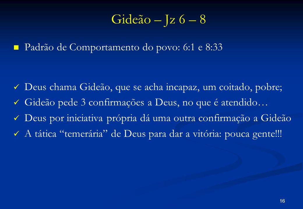 Gideão – Jz 6 – 8   Padrão de Comportamento do povo: 6:1 e 8:33   Deus chama Gideão, que se acha incapaz, um coitado, pobre;   Gideão pede 3 con